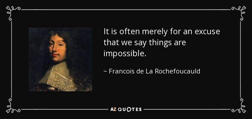 It is often merely for an excuse that we say things are impossible. - Francois de La Rochefoucauld