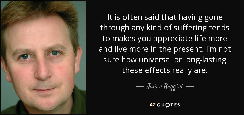 It is often said that having gone through any kind of suffering tends to makes you appreciate life more and live more in the present. I'm not sure how universal or long-lasting these effects really are. - Julian Baggini