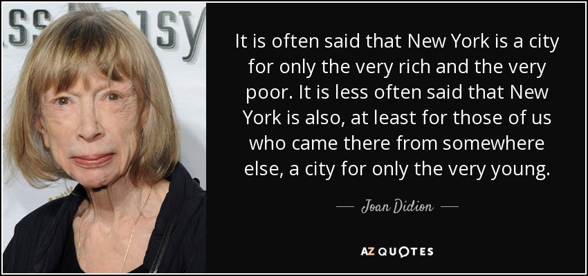 It is often said that New York is a city for only the very rich and the very poor. It is less often said that New York is also, at least for those of us who came there from somewhere else, a city for only the very young. - Joan Didion