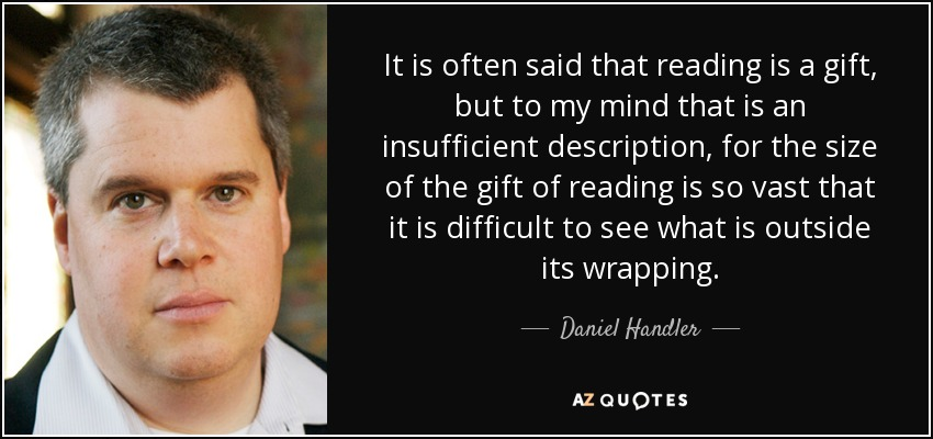 It is often said that reading is a gift, but to my mind that is an insufficient description, for the size of the gift of reading is so vast that it is difficult to see what is outside its wrapping. - Daniel Handler