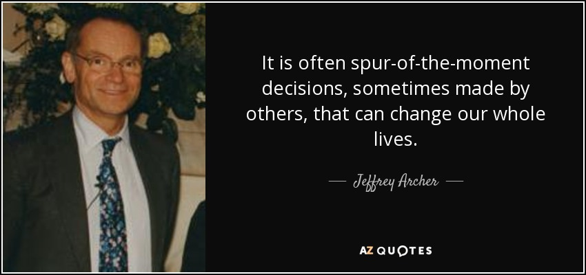 It is often spur-of-the-moment decisions, sometimes made by others, that can change our whole lives. - Jeffrey Archer
