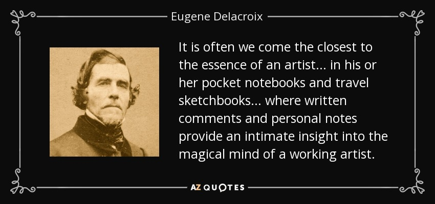 It is often we come the closest to the essence of an artist... in his or her pocket notebooks and travel sketchbooks... where written comments and personal notes provide an intimate insight into the magical mind of a working artist. - Eugene Delacroix