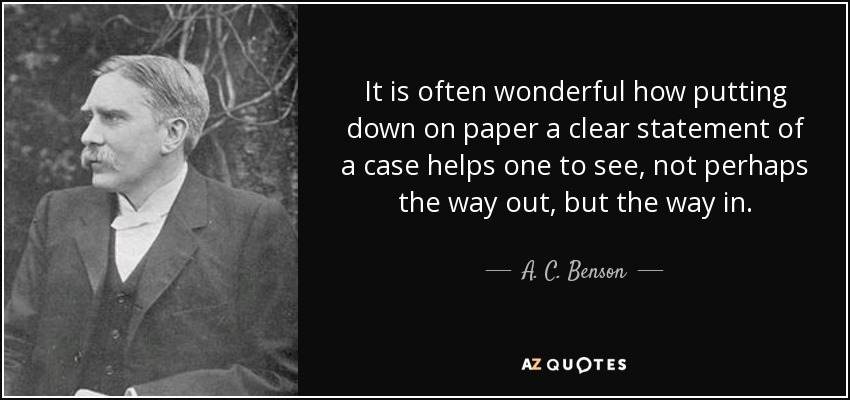 It is often wonderful how putting down on paper a clear statement of a case helps one to see, not perhaps the way out, but the way in. - A. C. Benson