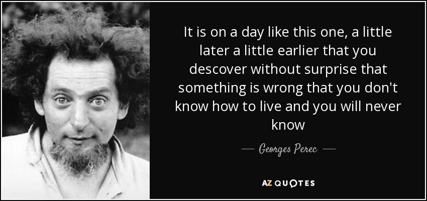 It is on a day like this one, a little later a little earlier that you descover without surprise that something is wrong that you don't know how to live and you will never know - Georges Perec