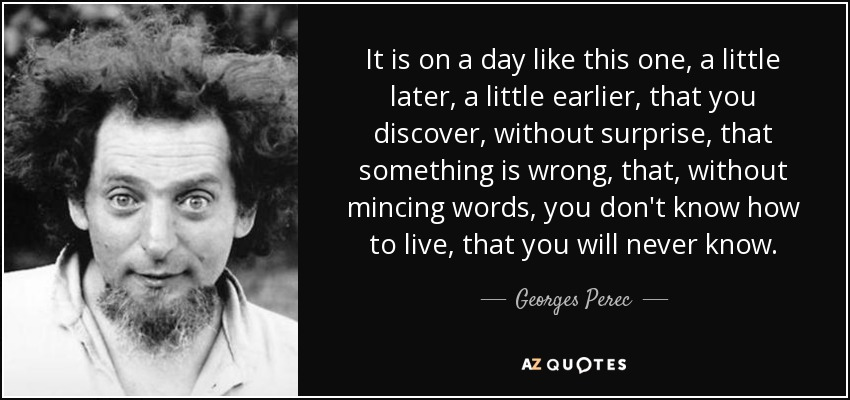 It is on a day like this one, a little later, a little earlier, that you discover, without surprise, that something is wrong, that, without mincing words, you don't know how to live, that you will never know. - Georges Perec