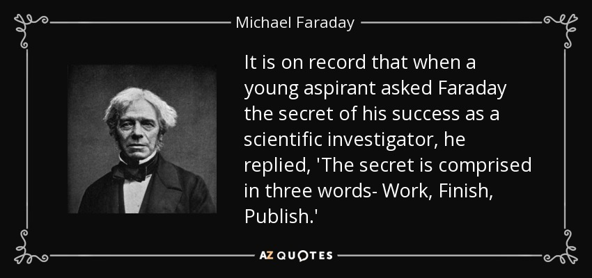 It is on record that when a young aspirant asked Faraday the secret of his success as a scientific investigator, he replied, 'The secret is comprised in three words- Work, Finish, Publish.' - Michael Faraday