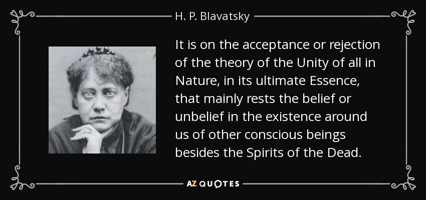 It is on the acceptance or rejection of the theory of the Unity of all in Nature, in its ultimate Essence, that mainly rests the belief or unbelief in the existence around us of other conscious beings besides the Spirits of the Dead. - H. P. Blavatsky