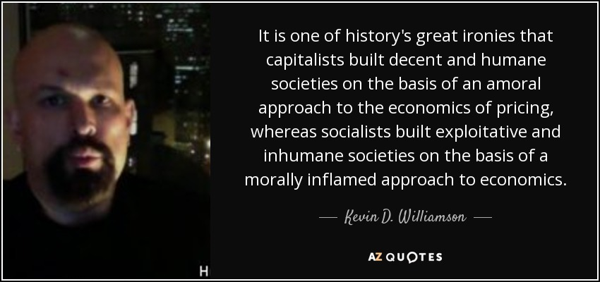 It is one of history's great ironies that capitalists built decent and humane societies on the basis of an amoral approach to the economics of pricing, whereas socialists built exploitative and inhumane societies on the basis of a morally inflamed approach to economics. - Kevin D. Williamson