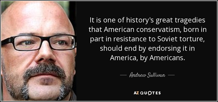 It is one of history's great tragedies that American conservatism, born in part in resistance to Soviet torture, should end by endorsing it in America, by Americans. - Andrew Sullivan