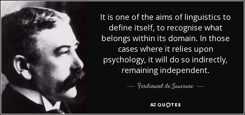 It is one of the aims of linguistics to define itself, to recognise what belongs within its domain. In those cases where it relies upon psychology, it will do so indirectly, remaining independent. - Ferdinand de Saussure