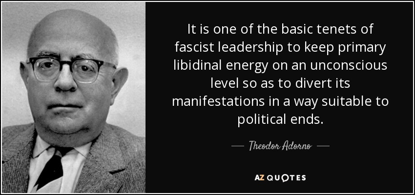 It is one of the basic tenets of fascist leadership to keep primary libidinal energy on an unconscious level so as to divert its manifestations in a way suitable to political ends. - Theodor Adorno
