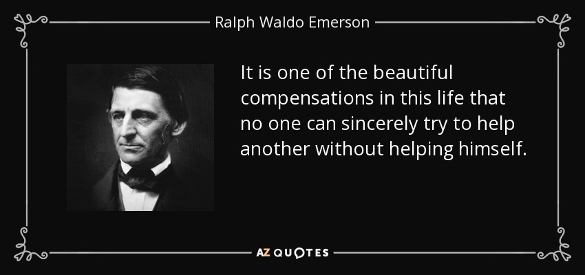 It is one of the beautiful compensations in this life that no one can sincerely try to help another without helping himself. - Ralph Waldo Emerson