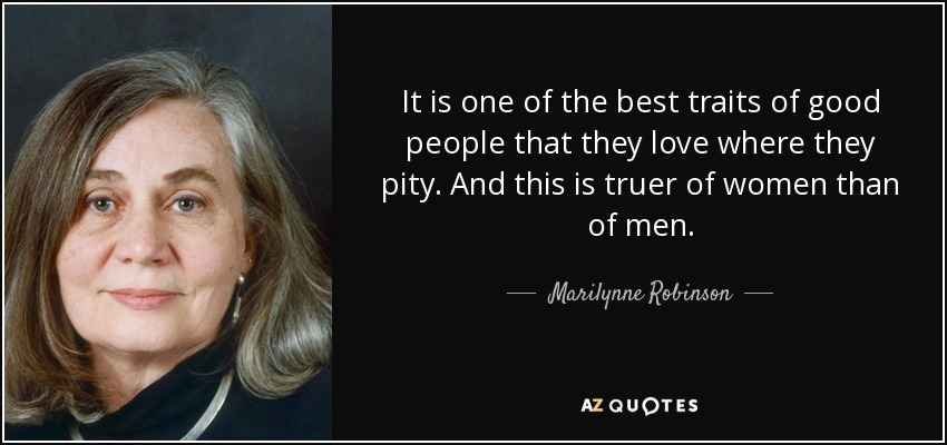 It is one of the best traits of good people that they love where they pity. And this is truer of women than of men. - Marilynne Robinson