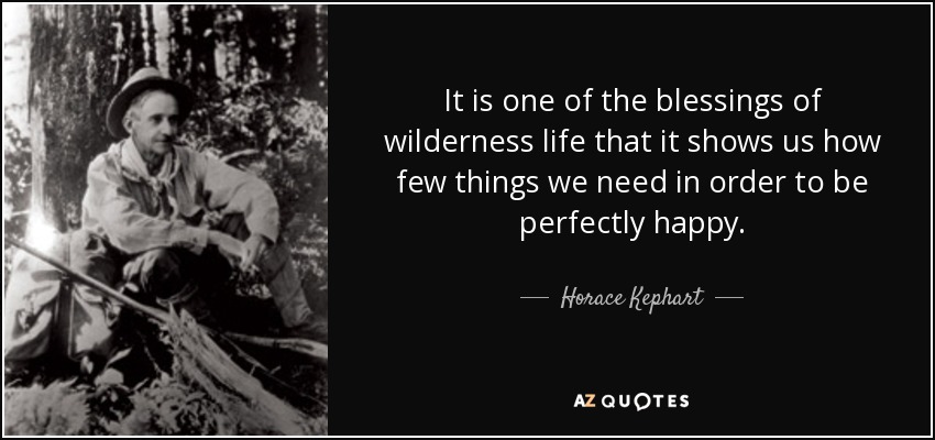 It is one of the blessings of wilderness life that it shows us how few things we need in order to be perfectly happy. - Horace Kephart