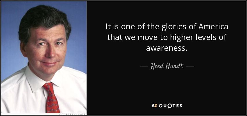 It is one of the glories of America that we move to higher levels of awareness. - Reed Hundt