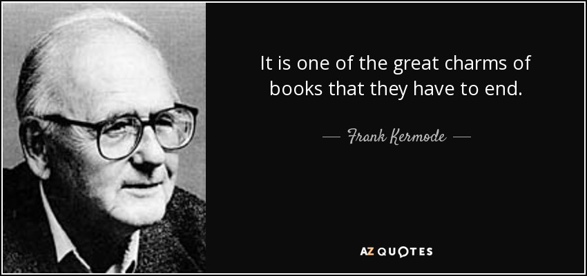 It is one of the great charms of books that they have to end. - Frank Kermode