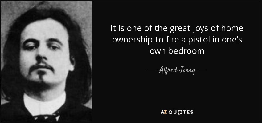 It is one of the great joys of home ownership to fire a pistol in one's own bedroom - Alfred Jarry