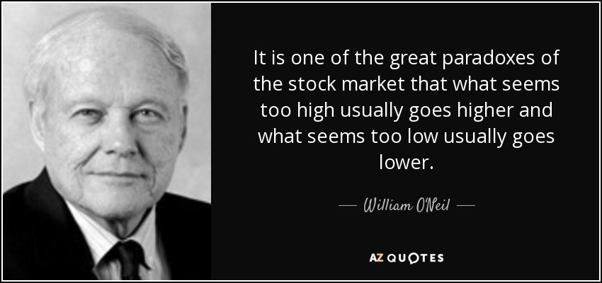 It is one of the great paradoxes of the stock market that what seems too high usually goes higher and what seems too low usually goes lower. - William O'Neil