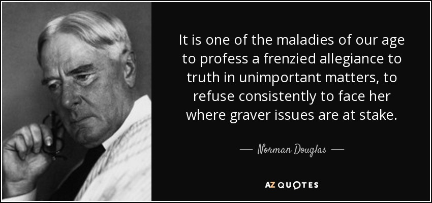 It is one of the maladies of our age to profess a frenzied allegiance to truth in unimportant matters, to refuse consistently to face her where graver issues are at stake. - Norman Douglas