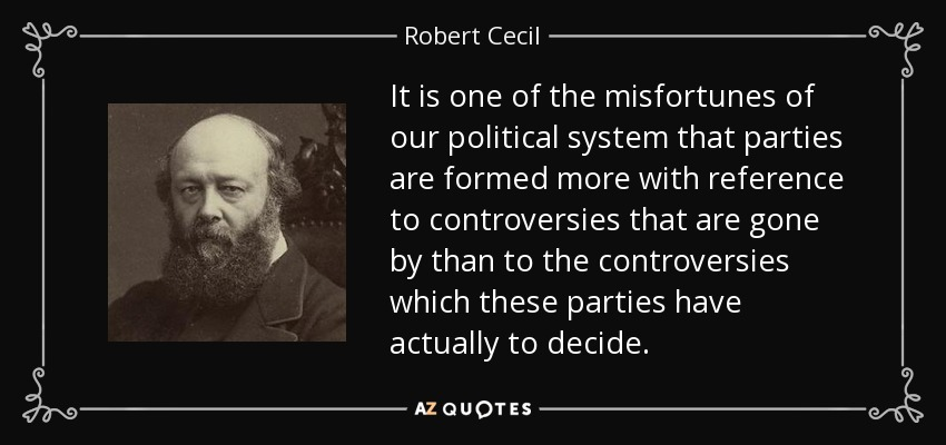 It is one of the misfortunes of our political system that parties are formed more with reference to controversies that are gone by than to the controversies which these parties have actually to decide. - Robert Cecil, 3rd Marquess of Salisbury