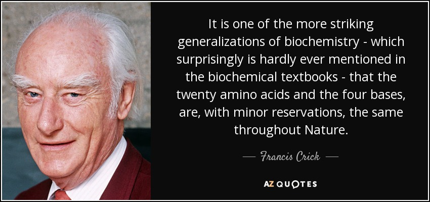 It is one of the more striking generalizations of biochemistry - which surprisingly is hardly ever mentioned in the biochemical textbooks - that the twenty amino acids and the four bases, are, with minor reservations, the same throughout Nature. - Francis Crick