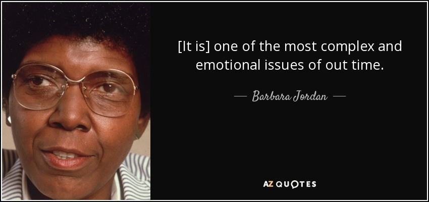 [It is] one of the most complex and emotional issues of out time. - Barbara Jordan