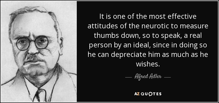 It is one of the most effective attitudes of the neurotic to measure thumbs down, so to speak, a real person by an ideal, since in doing so he can depreciate him as much as he wishes. - Alfred Adler