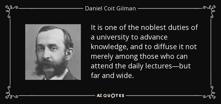 It is one of the noblest duties of a university to advance knowledge, and to diffuse it not merely among those who can attend the daily lectures—but far and wide. - Daniel Coit Gilman