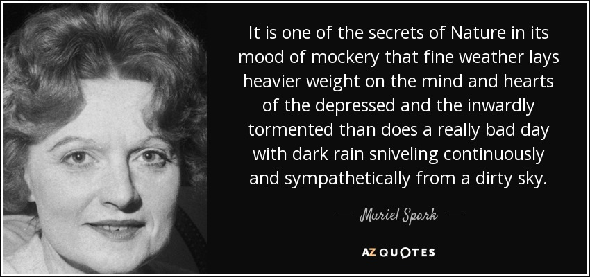 It is one of the secrets of Nature in its mood of mockery that fine weather lays heavier weight on the mind and hearts of the depressed and the inwardly tormented than does a really bad day with dark rain sniveling continuously and sympathetically from a dirty sky. - Muriel Spark