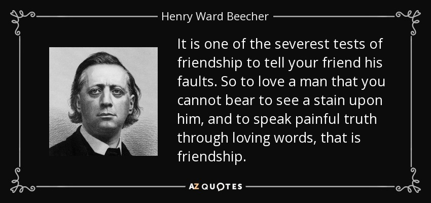 It is one of the severest tests of friendship to tell your friend his faults. So to love a man that you cannot bear to see a stain upon him, and to speak painful truth through loving words, that is friendship. - Henry Ward Beecher