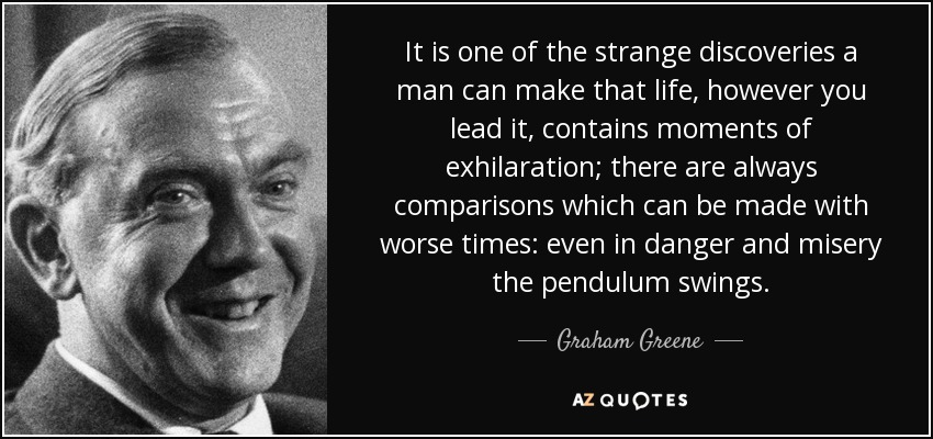 It is one of the strange discoveries a man can make that life, however you lead it, contains moments of exhilaration; there are always comparisons which can be made with worse times: even in danger and misery the pendulum swings. - Graham Greene