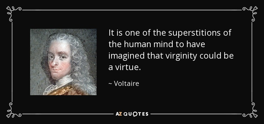 It is one of the superstitions of the human mind to have imagined that virginity could be a virtue. - Voltaire