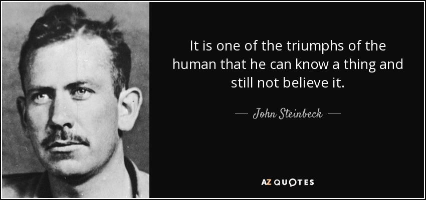 It is one of the triumphs of the human that he can know a thing and still not believe it. - John Steinbeck