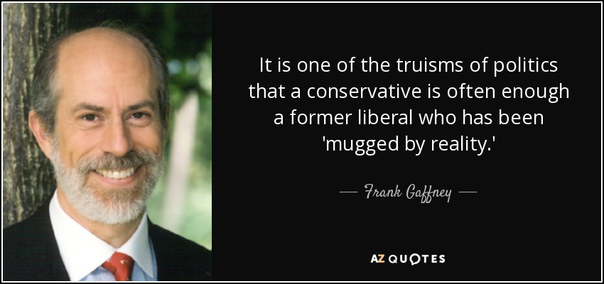 It is one of the truisms of politics that a conservative is often enough a former liberal who has been 'mugged by reality.' - Frank Gaffney