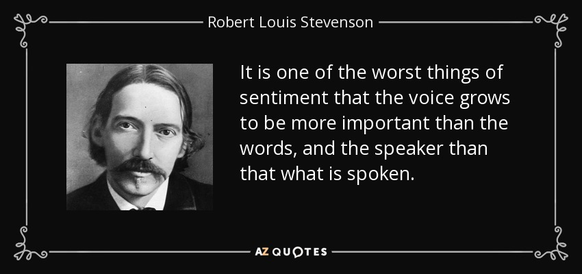 It is one of the worst things of sentiment that the voice grows to be more important than the words, and the speaker than that what is spoken. - Robert Louis Stevenson