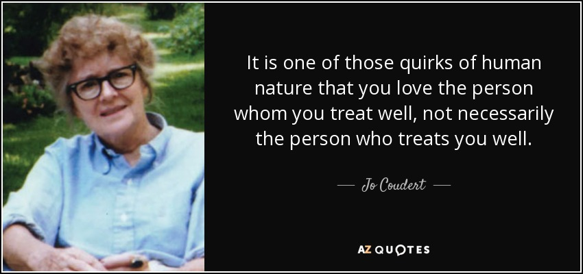 It is one of those quirks of human nature that you love the person whom you treat well, not necessarily the person who treats you well. - Jo Coudert