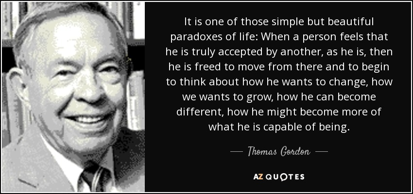 It is one of those simple but beautiful paradoxes of life: When a person feels that he is truly accepted by another, as he is, then he is freed to move from there and to begin to think about how he wants to change, how we wants to grow, how he can become different, how he might become more of what he is capable of being. - Thomas Gordon