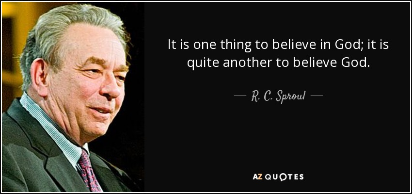 It is one thing to believe in God; it is quite another to believe God. - R. C. Sproul