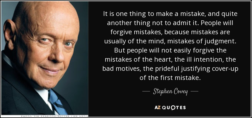 It is one thing to make a mistake, and quite another thing not to admit it. People will forgive mistakes, because mistakes are usually of the mind, mistakes of judgment. But people will not easily forgive the mistakes of the heart, the ill intention, the bad motives, the prideful justifying cover-up of the first mistake. - Stephen Covey