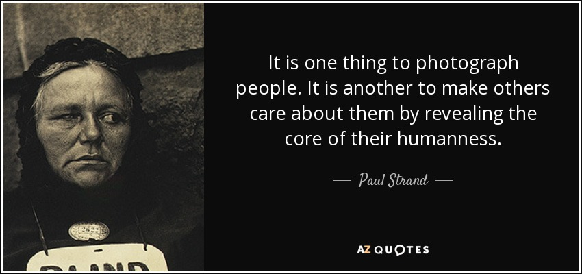 It is one thing to photograph people. It is another to make others care about them by revealing the core of their humanness. - Paul Strand