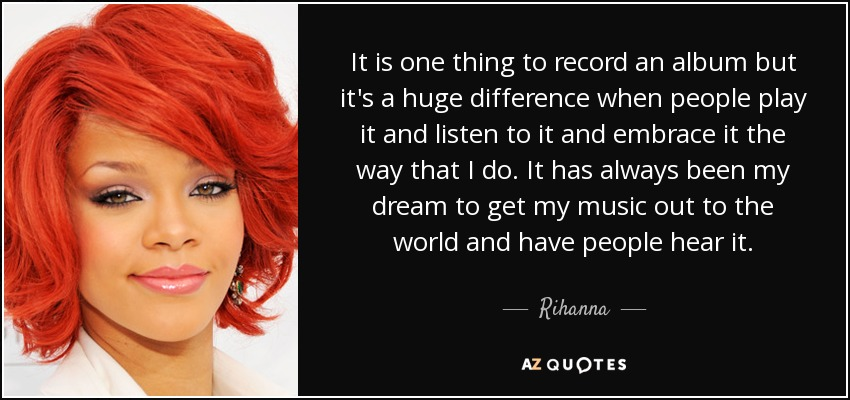 It is one thing to record an album but it's a huge difference when people play it and listen to it and embrace it the way that I do. It has always been my dream to get my music out to the world and have people hear it. - Rihanna