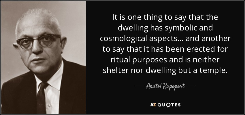 It is one thing to say that the dwelling has symbolic and cosmological aspects... and another to say that it has been erected for ritual purposes and is neither shelter nor dwelling but a temple. - Anatol Rapoport