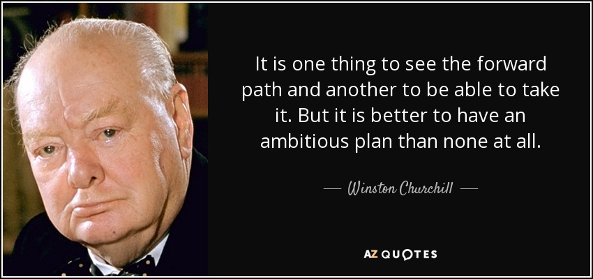 It is one thing to see the forward path and another to be able to take it. But it is better to have an ambitious plan than none at all. - Winston Churchill