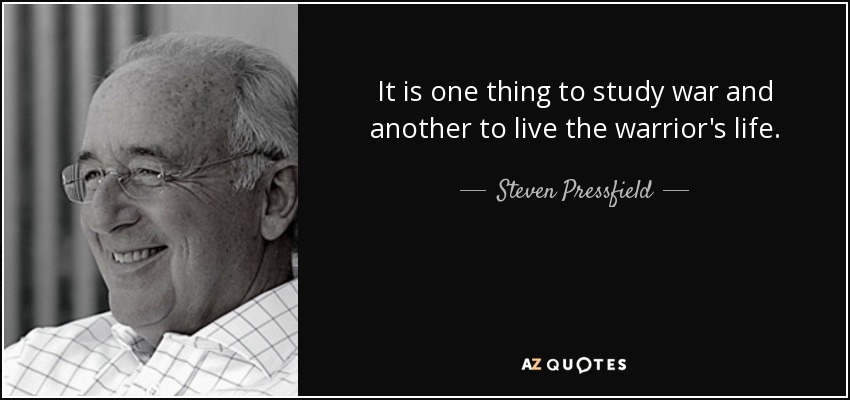 It is one thing to study war and another to live the warrior's life. - Steven Pressfield
