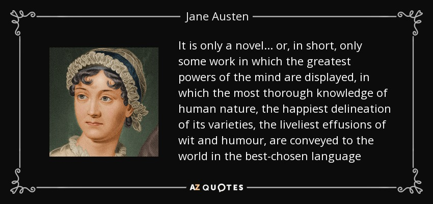 It is only a novel... or, in short, only some work in which the greatest powers of the mind are displayed, in which the most thorough knowledge of human nature, the happiest delineation of its varieties, the liveliest effusions of wit and humour, are conveyed to the world in the best-chosen language - Jane Austen