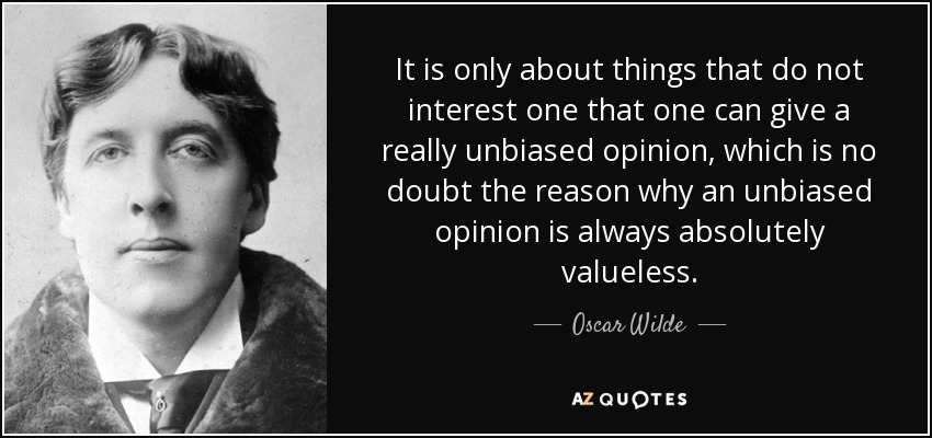 It is only about things that do not interest one that one can give a really unbiased opinion, which is no doubt the reason why an unbiased opinion is always absolutely valueless. - Oscar Wilde