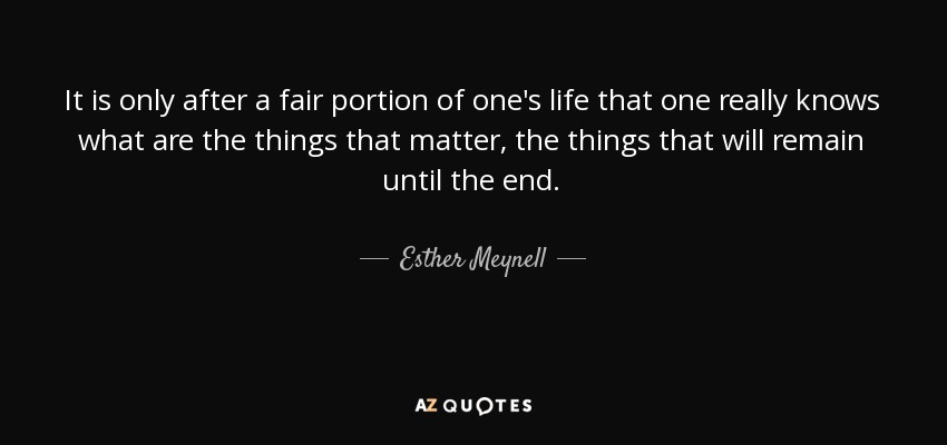 It is only after a fair portion of one's life that one really knows what are the things that matter, the things that will remain until the end. - Esther Meynell