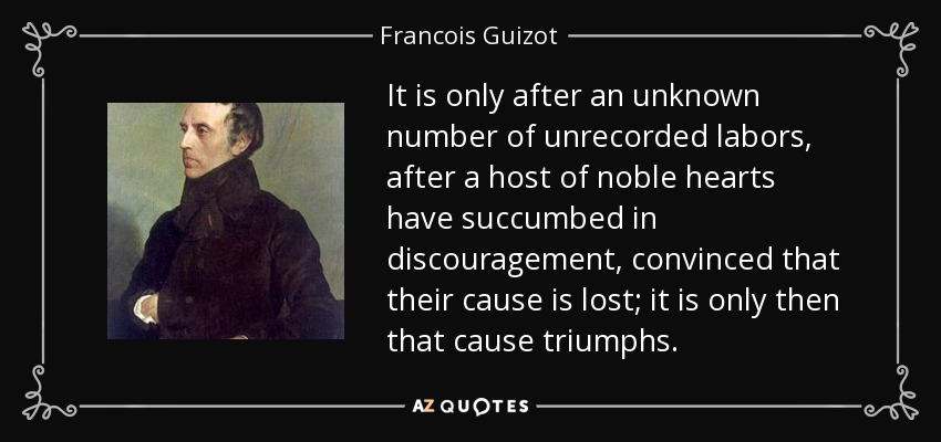 It is only after an unknown number of unrecorded labors, after a host of noble hearts have succumbed in discouragement, convinced that their cause is lost; it is only then that cause triumphs. - Francois Guizot