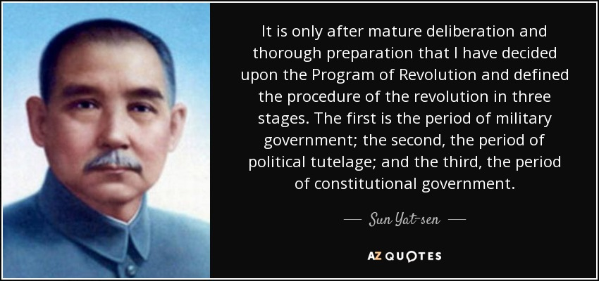 It is only after mature deliberation and thorough preparation that I have decided upon the Program of Revolution and defined the procedure of the revolution in three stages. The first is the period of military government; the second, the period of political tutelage; and the third, the period of constitutional government. - Sun Yat-sen