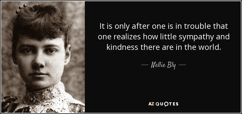 It is only after one is in trouble that one realizes how little sympathy and kindness there are in the world. - Nellie Bly